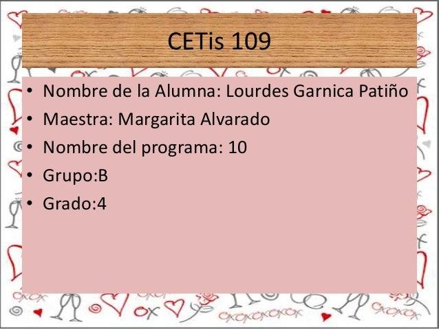 CETis 109 • Nombre de la Alumna: Lourdes Garnica Patiño • Maestra: Margarita Alvarado • Nombre del programa: 10 • Grupo:B ...