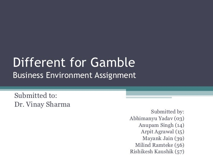 Different for Gamble Business Environment Assignment Submitted to: Dr. Vinay Sharma Submitted by: Abhimanyu Yadav (03) Anu...