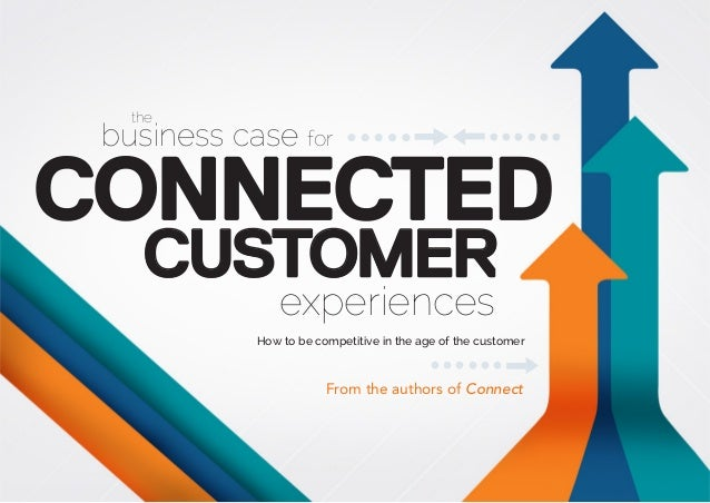 the business case for CONNECTED CUSTOMER experiences How to be competitive in the age of the customer From the authors of ...