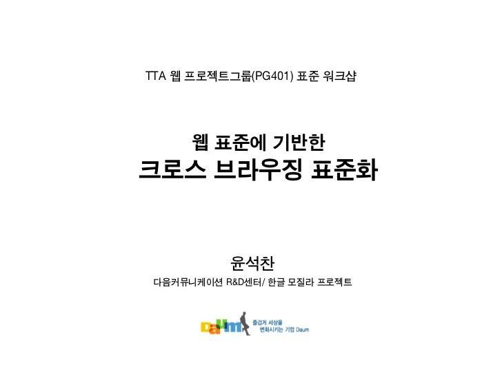 TTA 웹 프로젝트그룹(PG401) 표준 워크샵     웹 표준에 기반한크로스 브라우징 표준화          윤석찬다음커뮤니케이션 R&D센터/ 한글 모질라 프로젝트
