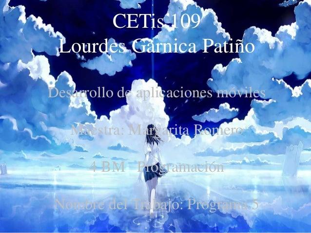 CETis 109 Lourdes Garnica Patiño Desarrollo de aplicaciones móviles Maestra: Margarita Romero 4 BM Programación Nombre del...