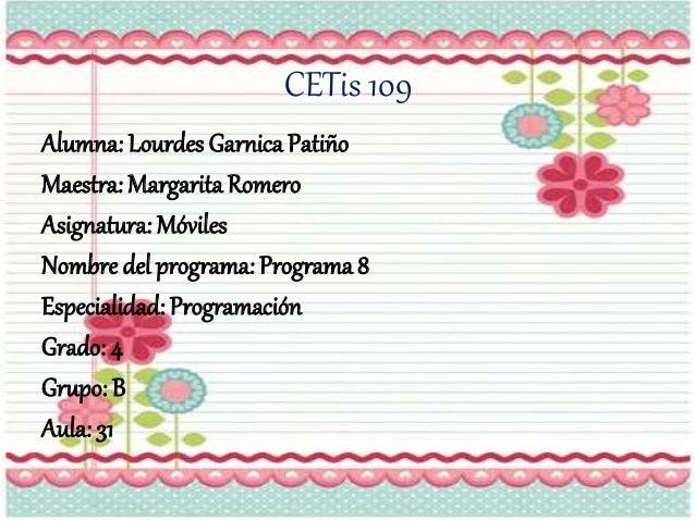 CETis 109 Alumna: Lourdes Garnica Patiño Maestra: MargaritaRomero Asignatura: Móviles Nombre del programa: Programa 8 Espe...