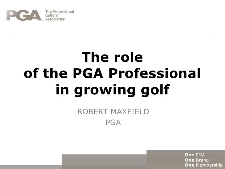 The roleof the PGA Professional     in growing golf      ROBERT MAXFIELD            PGA                        One PGA    ...