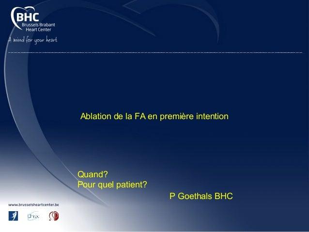 Ablation de la FA en première intention Quand? Pour quel patient? P Goethals BHC