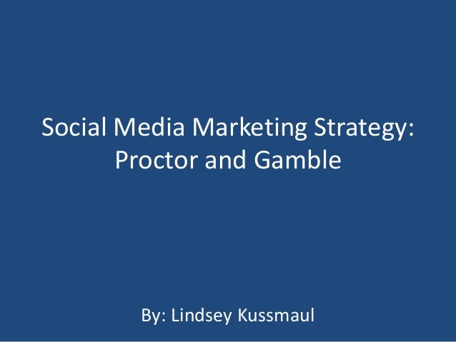 Social Media Marketing Strategy: Proctor and Gamble By: Lindsey Kussmaul