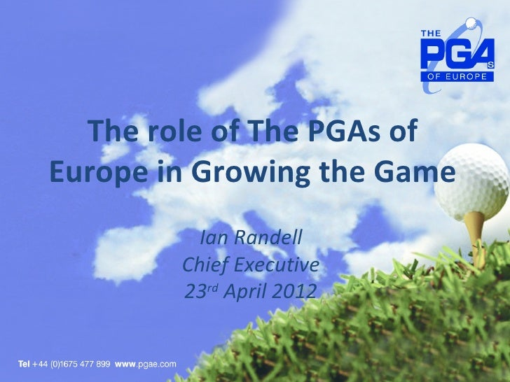 The role of The PGAs ofEurope in Growing the Game          Ian Randell        Chief Executive        23rd April 2012