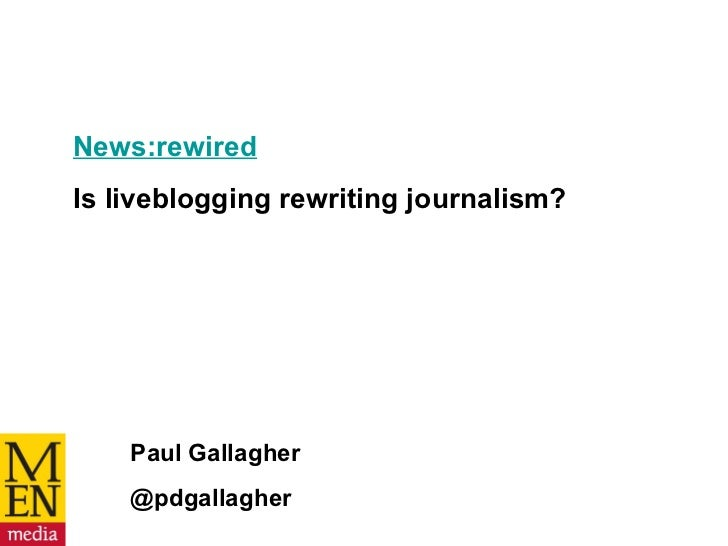 News:rewired   Is liveblogging rewriting journalism? Paul Gallagher @pdgallagher