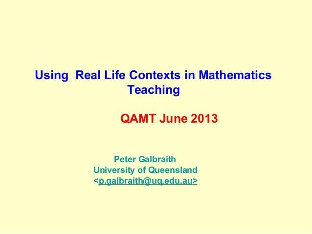 Using Real Life Contexts in Mathematics Teaching QAMT June 2013 Peter Galbraith University of Queensland <p.galbraith@uq.e...