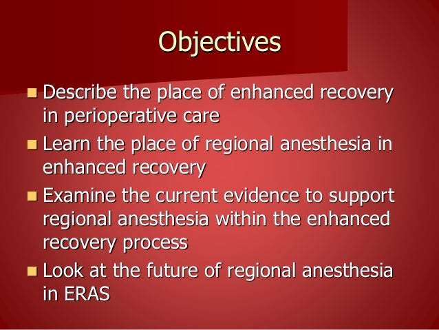 Objectives  Describe the place of enhanced recovery in perioperative care  Learn the place of regional anesthesia in enh...