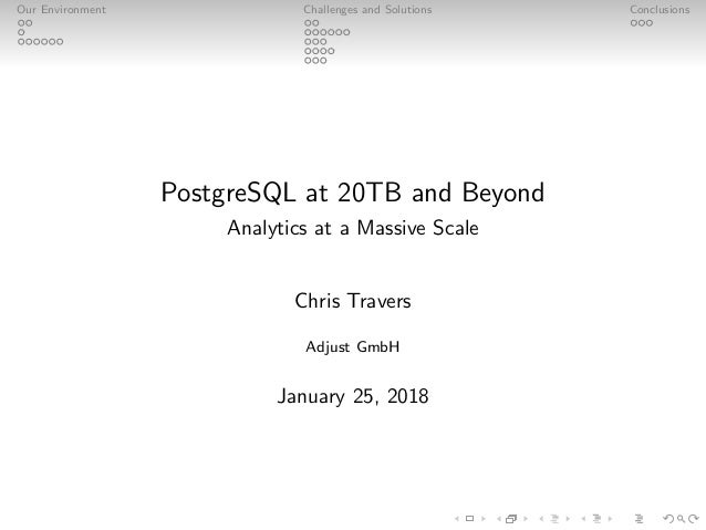 Our Environment Challenges and Solutions Conclusions PostgreSQL at 20TB and Beyond Analytics at a Massive Scale Chris Trav...