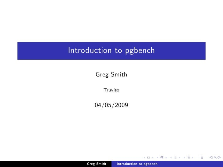 Introduction to pgbench           Greg Smith               Truviso           04/05/2009          Greg Smith   Introduction...