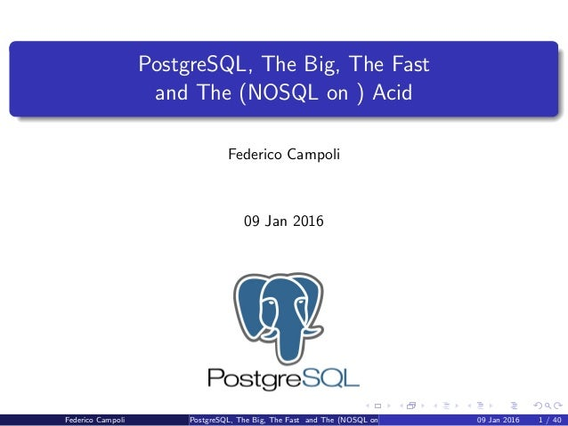 PostgreSQL, The Big, The Fast and The (NOSQL on ) Acid Federico Campoli 09 Jan 2016 Federico Campoli PostgreSQL, The Big, ...