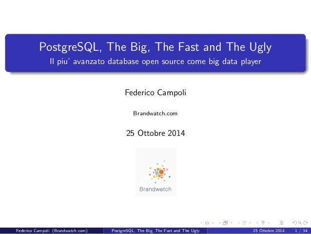 PostgreSQL, The Big, The Fast and The Ugly  Il piu' avanzato database open source come big data player  Federico Campoli  ...