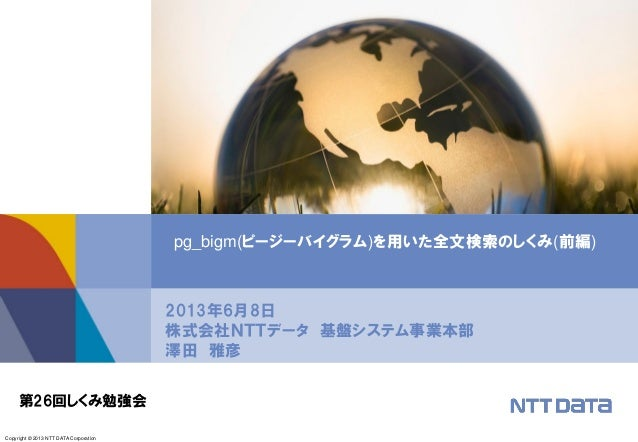 Copyright © 2013 NTT DATA Corporation2013年6月8日株式会社NTTデータ 基盤システム事業本部澤田 雅彦pg_bigm(ピージーバイグラム)を用いた全文検索のしくみ(前編)第26回しくみ勉強会