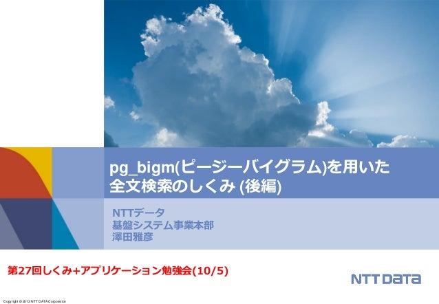 Copyright © 2013 NTT DATA Corporation NTTデータ 基盤システム事業本部 澤田雅彦 pg_bigm(ピージーバイグラム)を用いた 全文検索のしくみ (後編) 第27回しくみ+アプリケーション勉強会(10/5)