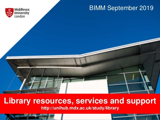 Library resources, services and support http://unihub.mdx.ac.uk/study/library BIMM September 2019