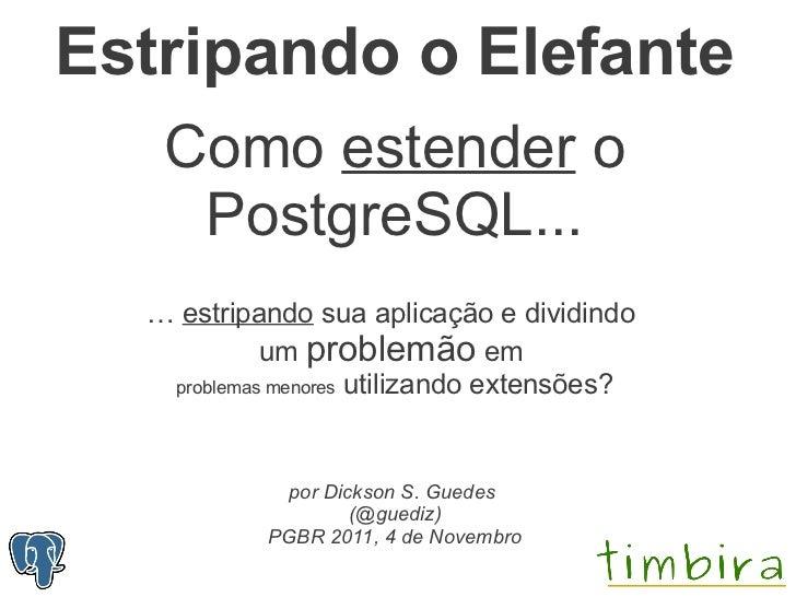Estripando o Elefante   Como estender o    PostgreSQL...  … estripando sua aplicação e dividindo            um problemão e...