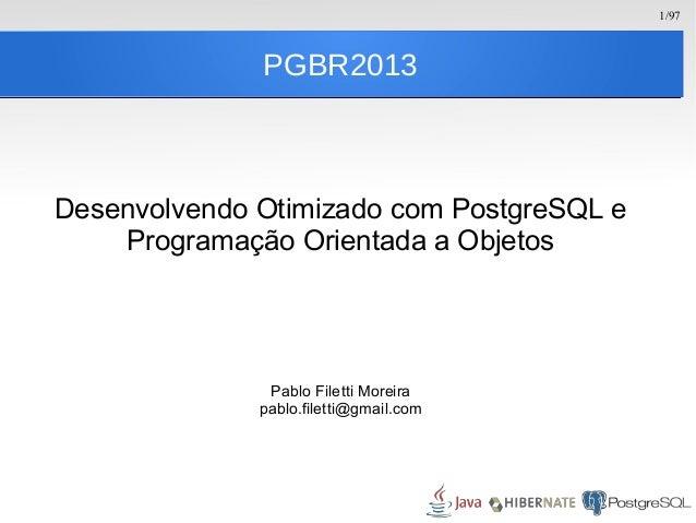1/97 PGBR2013 Desenvolvendo Otimizado com PostgreSQL e Programação Orientada a Objetos Pablo Filetti Moreira pablo.filetti...