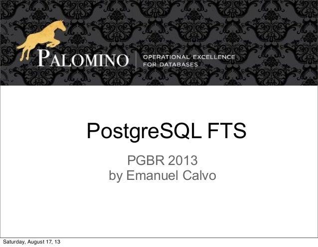 PostgreSQL FTS PGBR 2013 by Emanuel Calvo Saturday, August 17, 13