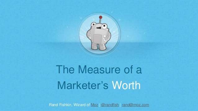 Rand Fishkin, Wizard of Moz | @randfish | rand@moz.com The Measure of a Marketer's Worth