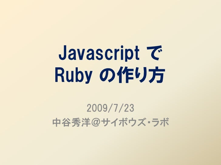 Javascript で Ruby の作り方     2009/7/23 中谷秀洋@サイボウズ・ラボ