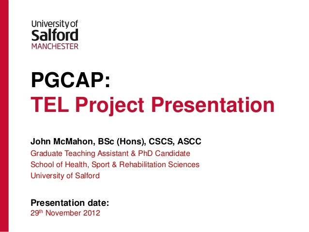 PGCAP:TEL Project PresentationJohn McMahon, BSc (Hons), CSCS, ASCCGraduate Teaching Assistant & PhD CandidateSchool of Hea...
