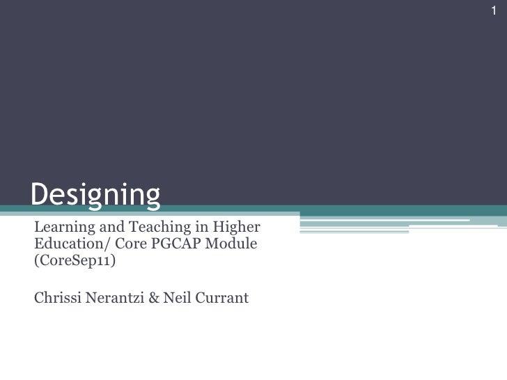1DesigningLearning and Teaching in HigherEducation/ Core PGCAP Module(CoreSep11)Chrissi Nerantzi & Neil Currant