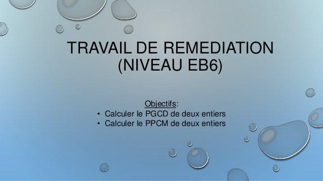 TRAVAIL DE REMEDIATION (NIVEAU EB6) Objectifs: • Calculer le PGCD de deux entiers • Calculer le PPCM de deux entiers