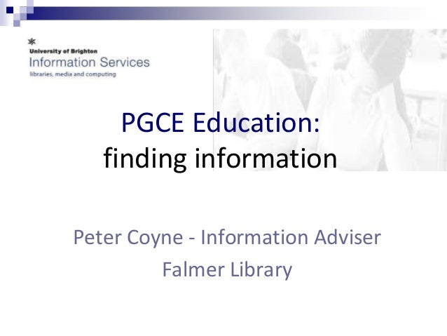 PGCE Education:  finding information  Peter Coyne - Information Adviser  Falmer Library