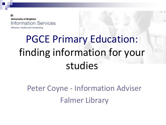PGCE Primary Education:  finding information for your  studies  Peter Coyne - Information Adviser  Falmer Library