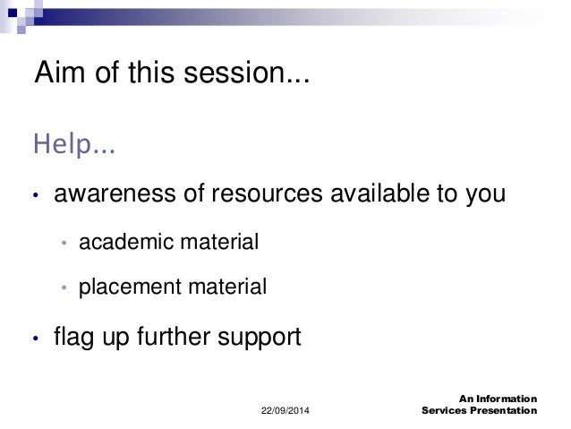 22/09/2014  An Information  Services Presentation  Aim of this session...  Help...  • awareness of resources available to ...