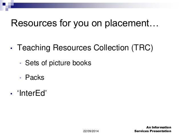 Resources for you on placement…  • Teaching Resources Collection (TRC)  22/09/2014  An Information  Services Presentation ...
