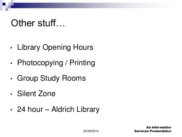 22/09/2014  An Information  Services Presentation  Other stuff…  • Library Opening Hours  • Photocopying / Printing  • Gro...