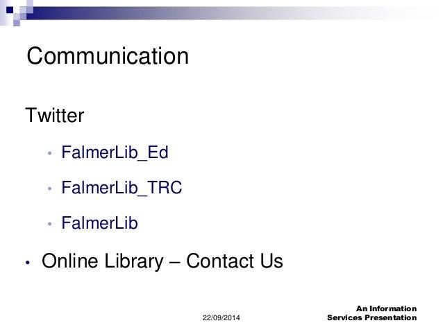22/09/2014  An Information  Services Presentation  Communication  Twitter  • FalmerLib_Ed  • FalmerLib_TRC  • FalmerLib  •...