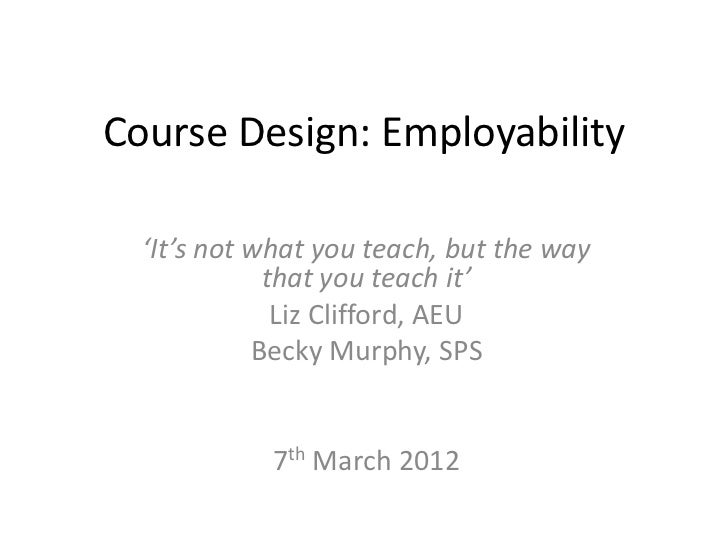 Course Design: Employability  'It's not what you teach, but the way             that you teach it'              Liz Cliffo...
