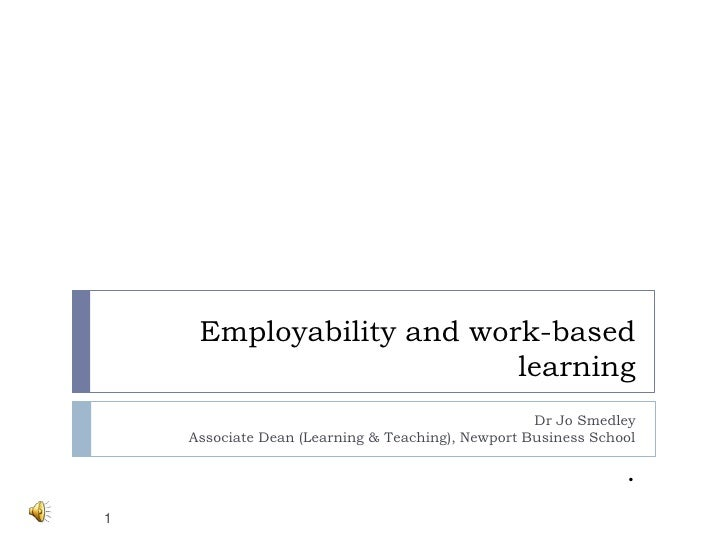 Employability and work-based learning . <br />Dr Jo SmedleyAssociate Dean (Learning & Teaching), Newport Business School<b...