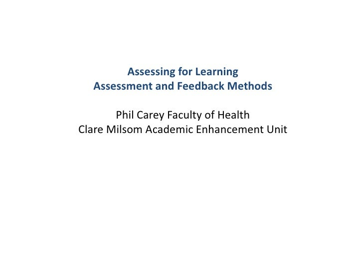 Assessing for Learning<br />Assessment and Feedback Methods<br />Phil Carey Faculty of Health<br />Clare Milsom Academic E...