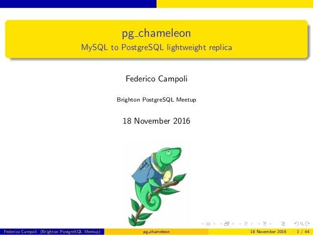 pg chameleon MySQL to PostgreSQL lightweight replica Federico Campoli Brighton PostgreSQL Meetup 18 November 2016 Federico...