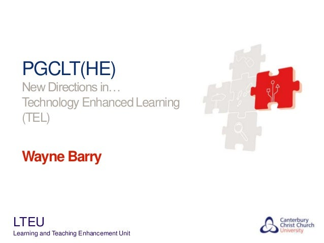PGCLT(HE) New Directions in… Technology Enhanced Learning (TEL)  Wayne Barry  LTEU Learning and Teaching Enhancement Unit