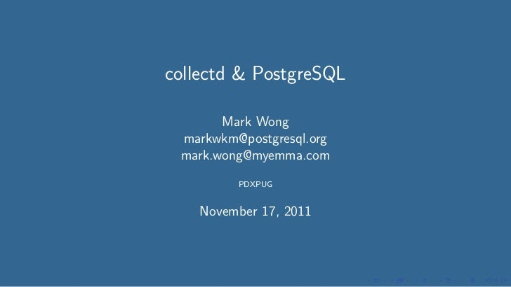 collectd & PostgreSQL       Mark Wong markwkm@postgresql.org mark.wong@myemma.com         PDXPUG    November 17, 2011