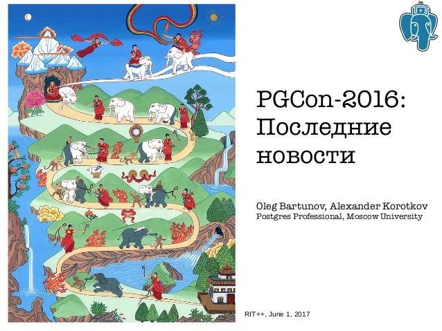 PGCon-2016: Последние новости Oleg Bartunov, Alexander Korotkov Postgres Professional, Moscow University RIT++, June 1, 20...