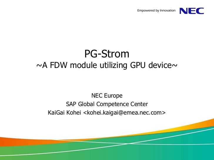 PG-Strom~A FDW module utilizing GPU device~                 NEC Europe         SAP Global Competence Center  KaiGai Kohei ...