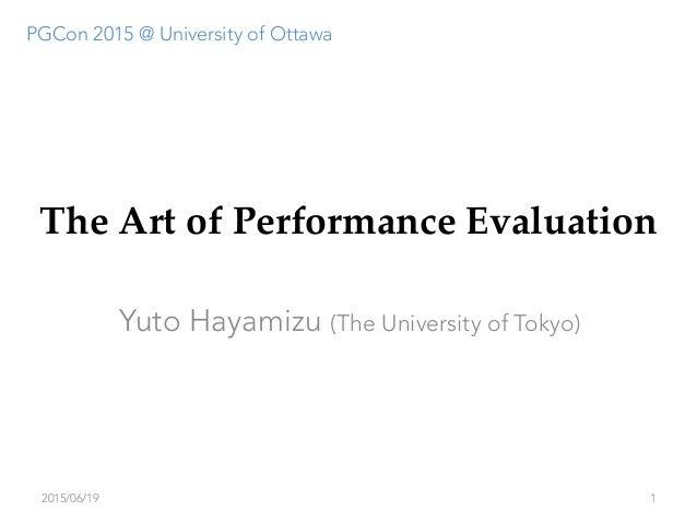 The Art of Performance Evaluation Yuto Hayamizu (The University of Tokyo) 2015/06/19 1 PGCon 2015 @ University of Ottawa