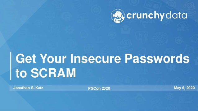 Get Your Insecure Passwords to SCRAM Jonathan S. Katz PGCon 2020 May 6, 2020
