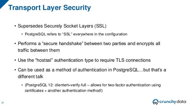 """• Supersedes Securely Socket Layers (SSL) • PostgreSQL refers to """"SSL"""" everywhere in the configuration • Performs a """"secur..."""