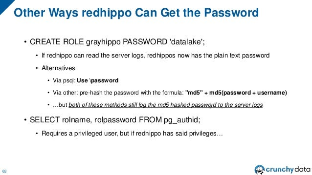 • CREATE ROLE grayhippo PASSWORD 'datalake'; • If redhippo can read the server logs, redhippos now has the plain text pass...