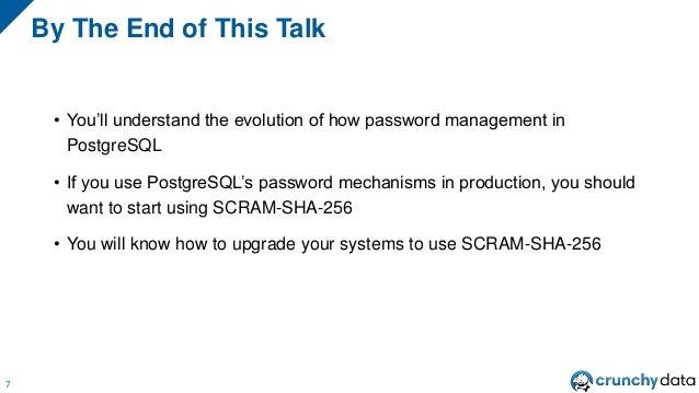 • You'll understand the evolution of how password management in PostgreSQL • If you use PostgreSQL's password mechanisms i...