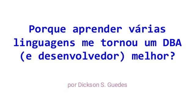 Porque aprender várias linguagens me tornou um DBA (e desenvolvedor) melhor? por Dickson S. Guedes