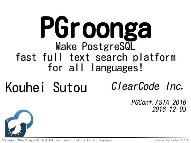 PGroonga - Make PostgreSQL fast full text search platform for all languages! Powered by Rabbit 2.2.0 PGroongaMake PostgreS...