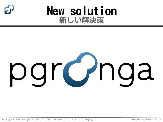 PGroonga - Make PostgreSQL fast full text search platform for all languages! Powered by Rabbit 2.2.0 New solution 新しい解決策